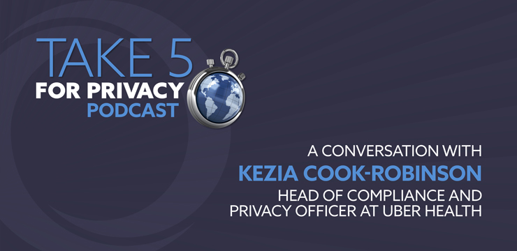 Take 5 for Privacy Podcast – A Conversation with Kezia Cook-Robinson, Head of Compliance and Privacy Officer at Uber Health