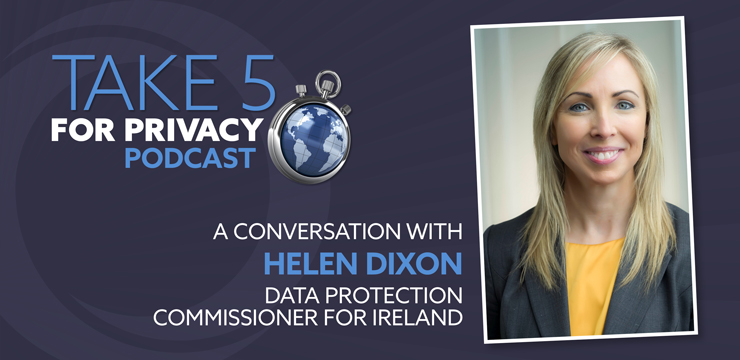 Take 5 for Privacy Podcast – A Conversation with Helen Dixon, Data Protection Commissioner for Ireland