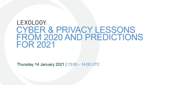 Webinar Recording: 2020's Cyber & Privacy Problems – Lessons From 2020 and Some Predictions for 2021